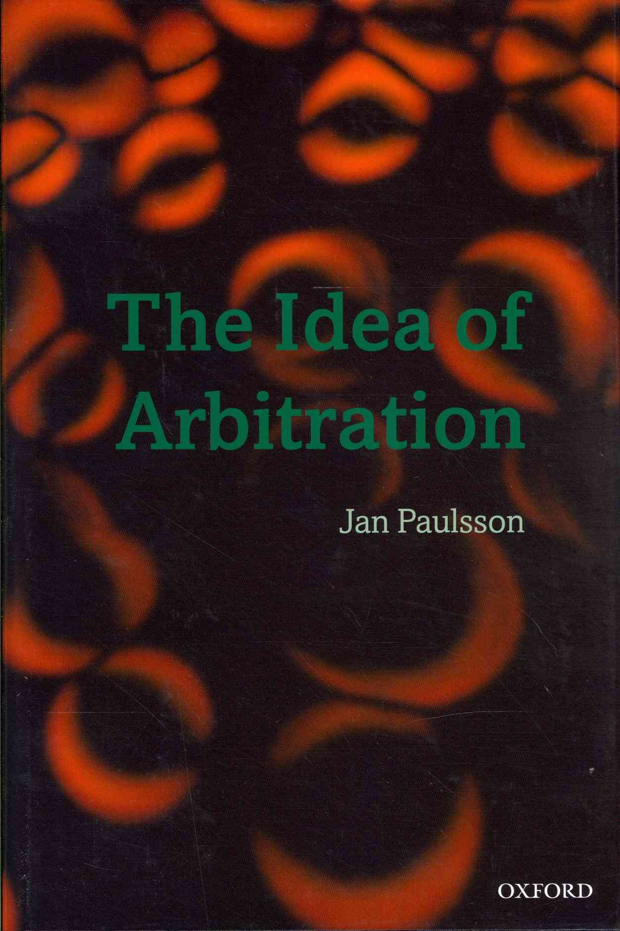 The Idea of Arbitration By Paulsson, Jan